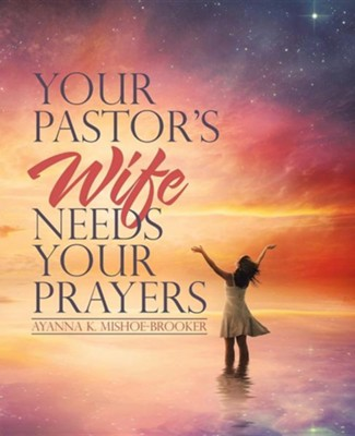 Your Pastor's Wife Needs Your Prayers  -     By: Ayanna K. Mishoe-Brooker