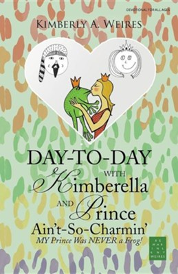 Day-To-Day with Kimberella and Prince Ain't-So-Charmin': My Prince Was Never a Frog!  -     By: Kimberly A. Weires