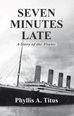 Seven Minutes Late: A Story of the Titanic  -     By: Phyllis A. Titus