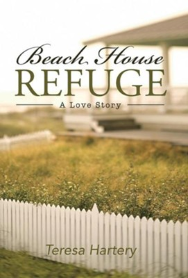 Beach House Refuge: A Love Story  -     By: Teresa Hartery
