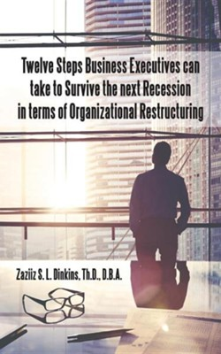 Twelve Steps Business Executives Can Take to Survive the Next Recession in Terms of Organizational Restructuring  -     By: Zaziiz S.L. Dinkins