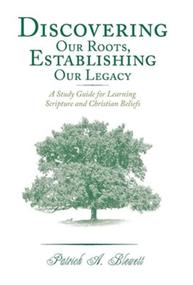 Discovering Our Roots, Establishing Our Legacy: A Study Guide for Learning Scripture and Christian Beliefs  -     By: Patrick A. Blewett