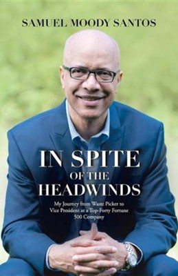 In Spite of the Headwinds: My Journey from Waste Picker to Vice President at a Top-Forty Fortune 500 Company  -     By: Samuel Moody Santos