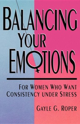 Balancing Your Emotions: For Women Who Want Consistency under Stress  -     By: Gayle Roper