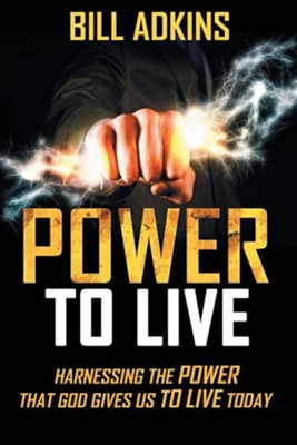 Power to Live: Harnessing the Power That God Gives Us to Live Today  -     By: Bill Adkins