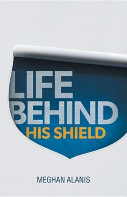 Life Behind His Shield: A Daughter's Life with Her Father, a Police Officer  -     By: Meghan Alanis