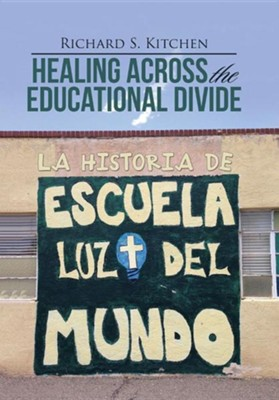 Healing Across the Educational Divide: La Historia de Escuela Luz del Mundo  -     By: Richard S. Kitchen