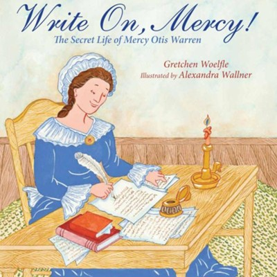 Write On, Mercy!: The Secret Life of Mercy Otis Warren  -     By: Gretchen Woelfle     Illustrated By: Alexandra Wallner