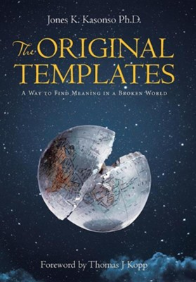 The Original Templates: A Way to Find Meaning in a Broken World  -     By: Jones K. Kasonso