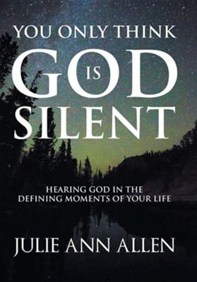 You Only Think God Is Silent: Hearing God in the Defining Moments of Your Life  -     By: Julie Ann Allen