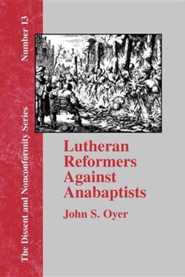 Lutheran Reformers Against Anabaptists  -     By: John S. Oyer