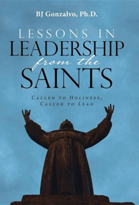 Lessons in Leadership from the Saints: Called to Holiness, Called to Lead  -     By: BJ Gonzalvo Ph.D.