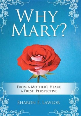 Why Mary?: From a Mother's Heart, a Fresh Perspective  -     By: Sharon F. Lawlor