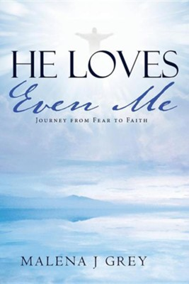 He Loves Even Me: Journey from Fear to Faith  -     By: Malena J. Grey