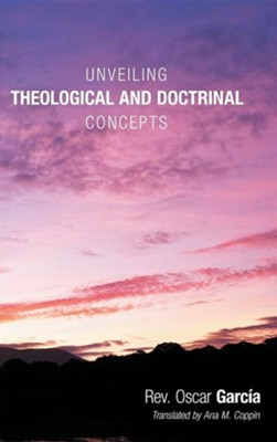 Unveiling Theological and Doctrinal Concepts  -     By: Rev. Oscar Garcia