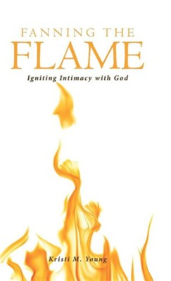 Fanning the Flame: Igniting Intimacy with God  -     By: Kristi M. Young