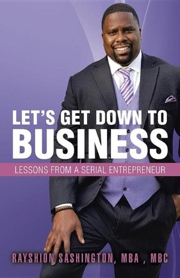 Let's Get Down to Business: Lessons from a Serial Entrepreneur  -     By: Rayshion Sashington