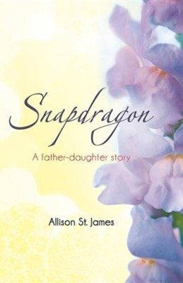 Snapdragon: A Father-Daughter Story  -     By: Allison St James