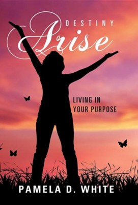 Destiny Arise: Living in Your Purpose  -     By: Pamela D. White