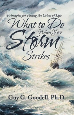 What to Do When Your Storm Strikes: Principles for Facing the Crises of Life  -     By: Guy G. Goodell