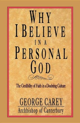 Why I Believe in a Personal God: The Credibility of Faith in a Doubting Culture  -     By: George Carey