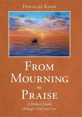 From Mourning to Praise: A Biblical Guide Through Grief and Loss  -     By: Douglas Knox
