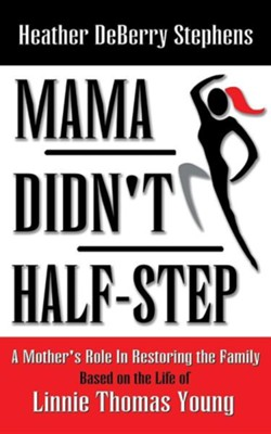 Mama Didn't Half-Step: A Mother's Role in Restoring the Family  -     By: Heather Deberry Stephens
