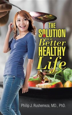 The Solution to a Better Healthy Life  -     By: Philip J. Rushemeza