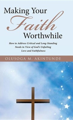 Making Your Faith Worthwhile: How to Address Critical and Long-Standing Needs in View of God's Unfailing Love and Faithfulness  -     By: Olusoga M. Akintunde