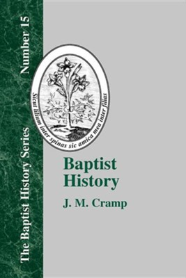 Baptist History: From the Foundations of the Christian Church to the Close of the Eighteenth Century  -     By: J.M. Cramp