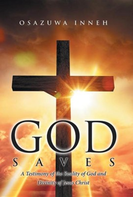 God Saves: A Testimony of the Reality of God and Divinity of Jesus Christ  -     By: Osazuwa Inneh