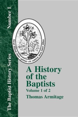 A History of the Baptists: Volume One; Traced by Their Vital Principles and Practices, from the Time of Our Lord and Saviour Jesus Christ to the  -     By: Thomas Armitage
