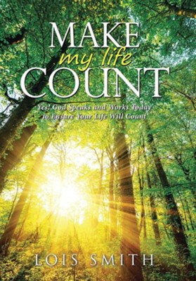 Make My Life Count: Yes! God Speaks and Works Today to Ensure Your Life Will Count  -     By: Lois Smith