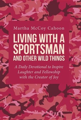 Living with a Sportsman and Other Wild Things: A Daily Devotional to Inspire Laughter and Fellowship with the Creator of Joy  -     By: Martha McCoy Cahoon