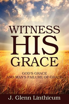Witness His Grace: God's Grace and Man's Failure of Grace  -     By: J. Glenn Linthicum