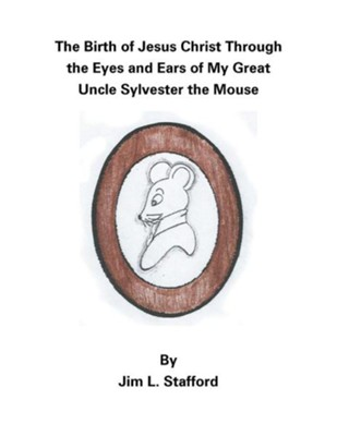 The Birth of Jesus Christ Through the Eyes and Ears of My Great Uncle Sylvester the Mouse  -     By: Jim L. Stafford