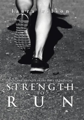 Strength to Run: Hope and Strength in the Race of Suffering  -     By: Laura Wilson