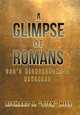 "A Glimpse of Romans: God's Righteousness Revealed  -     By: Richard J. ""Dick"" Hill"