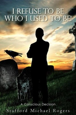 I Refuse to Be Who I Used to Be!: A Conscious Decision  -     By: Stafford Michael Rogers