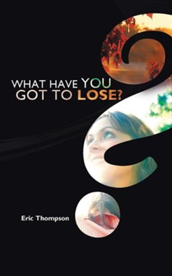 What Have You Got to Lose?  -     By: Eric Thompson
