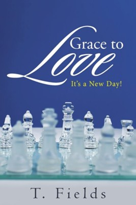 Grace to Love: It's a New Day!  -     By: T. Fields