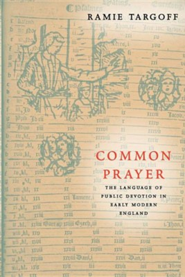 Common Prayer: The Language of Public Devotion in Early Modern England  -     By: Ramie Targoff