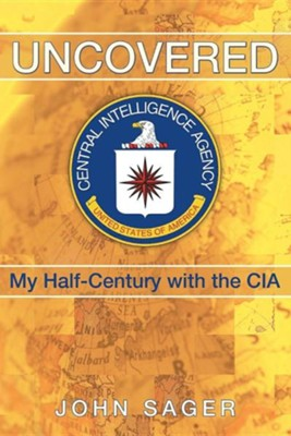 Uncovered: My Half-Century with the CIA  -     By: John Sager
