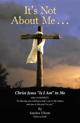It's Not about Me . . .: Christ Jesus Is I Am in Me  -     By: Sandra Ubom