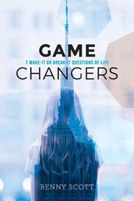Game Changers: 7 Make-It or Break-It Questions of Life  -     By: Renny Scott