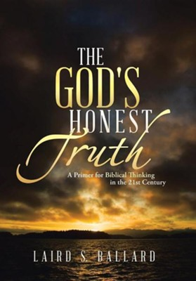 The God's Honest Truth: A Primer for Biblical Thinking in the 21st Century  -     By: Laird S. Ballard