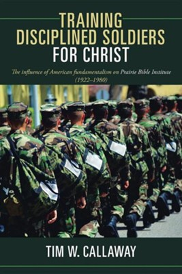 Training Disciplined Soldiers for Christ: The Influence of American Fundamentalism on Prairie Bible Institute (1922-1980)  -     By: Tim W. Callaway