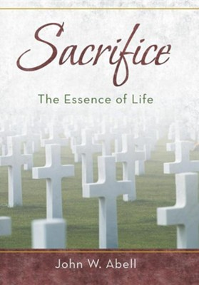 Sacrifice: The Essence of Life  -     By: John W. Abell