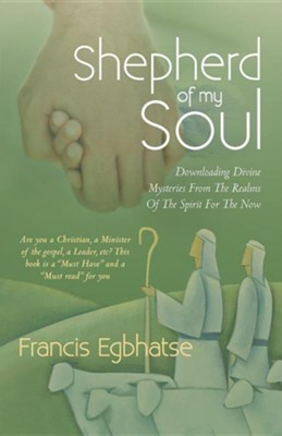Shepherd of My Soul: Downloading Divine Mysteries from the Realms of the Spirit for the Now.  -     By: Francis Egbhatse