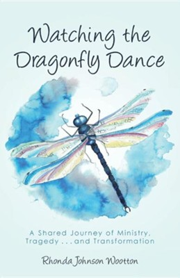 Watching the Dragonfly Dance: A Shared Journey of Ministry, Tragedy . . . and Transformation  -     By: Rhonda Johnson Wootton